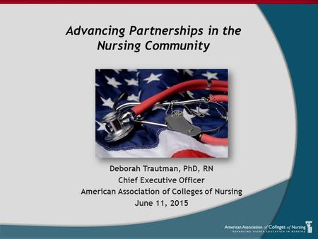 Deborah Trautman, PhD, RN Chief Executive Officer American Association of Colleges of Nursing June 11, 2015 Advancing Partnerships in the Nursing Community.