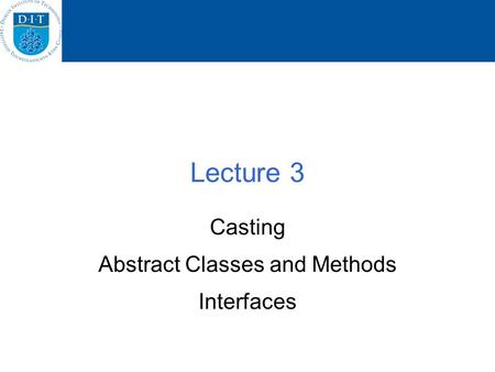 Lecture 3 Casting Abstract Classes and Methods Interfaces.