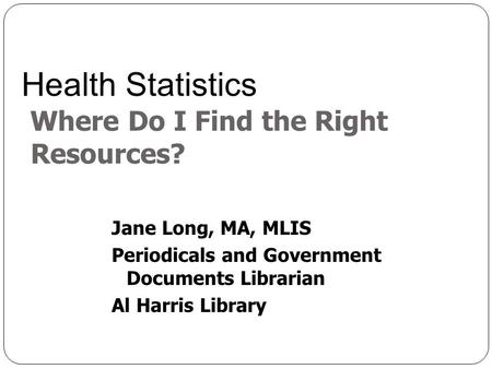 Jane Long, MA, MLIS Periodicals and Government Documents Librarian Al Harris Library Health Statistics Where Do I Find the Right Resources?