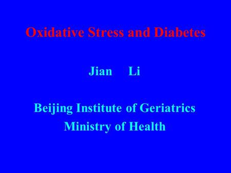 Oxidative Stress and Diabetes Jian Li Beijing Institute of Geriatrics Ministry of Health.
