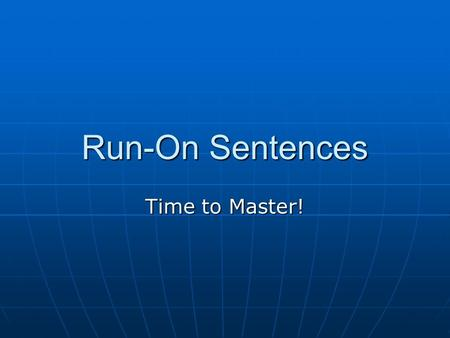 Run-On Sentences Time to Master!.