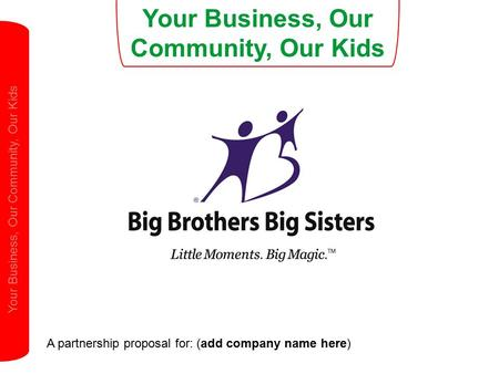Your Business, Our Community, Our Kids A partnership proposal for: (add company name here) Your Business, Our Community, Our Kids.