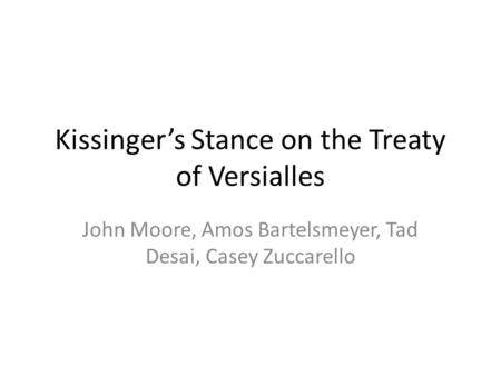 Kissinger's Stance on the Treaty of Versialles John Moore, Amos Bartelsmeyer, Tad Desai, Casey Zuccarello.