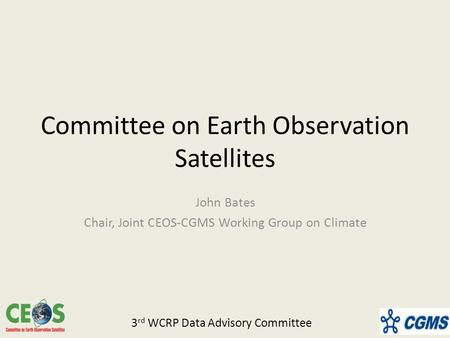 Committee on Earth Observation Satellites John Bates Chair, Joint CEOS-CGMS Working Group on Climate 3 rd WCRP Data Advisory Committee.
