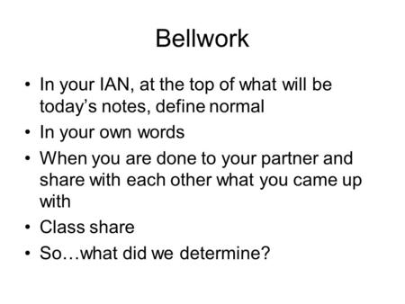 Bellwork In your IAN, at the top of what will be today's notes, define normal In your own words When you are done to your partner and share with each other.