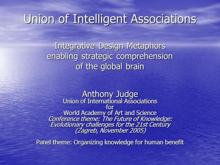 Union of Intelligent Associations Integrative Design Metaphors enabling strategic comprehension of the global brain Anthony Judge Union of International.