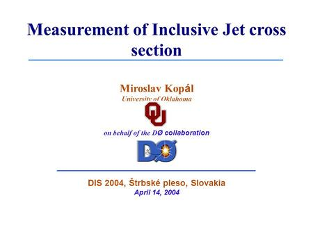 Measurement of Inclusive Jet cross section Miroslav Kop á l University of Oklahoma on behalf of the D Ø collaboration DIS 2004, Štrbské pleso, Slovakia.
