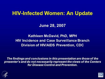 HIV-Infected Women: An Update June 28, 2007 Kathleen McDavid, PhD, MPH HIV Incidence and Case Surveillance Branch Division of HIV/AIDS Prevention, CDC.
