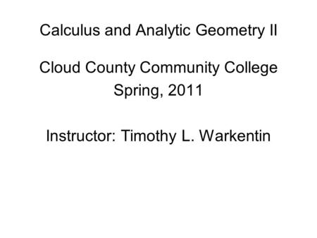Calculus and Analytic Geometry II Cloud County Community College Spring, 2011 Instructor: Timothy L. Warkentin.