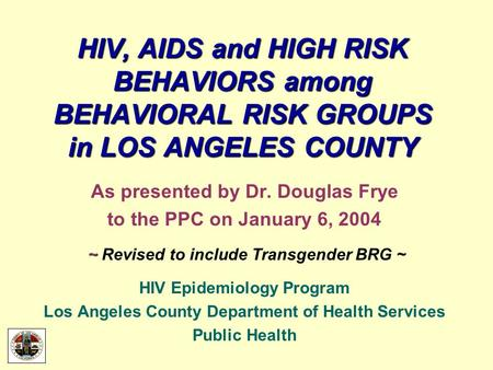 HIV, AIDS and HIGH RISK BEHAVIORS among BEHAVIORAL RISK GROUPS in LOS ANGELES COUNTY As presented by Dr. Douglas Frye to the PPC on January 6, 2004 ~ ~