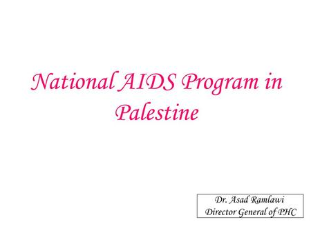 National AIDS Program in Palestine Dr. Asad Ramlawi Director General of PHC.