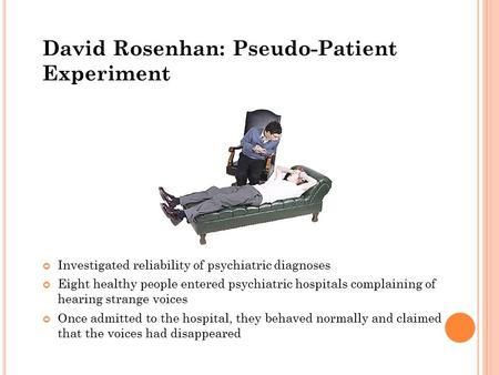 David Rosenhan: Pseudo-Patient Experiment Investigated reliability of psychiatric diagnoses Eight healthy people entered psychiatric hospitals complaining.