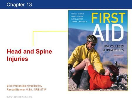 First Aid for Colleges and Universities 10 Edition Chapter 13 © 2012 Pearson Education, Inc. Head and Spine Injuries Slide Presentation prepared by Randall.