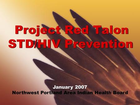 Project Red Talon STD/HIV Prevention January 2007 Northwest Portland Area Indian Health Board.