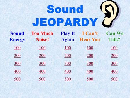 Sound JEOPARDY Sound Energy 100 200 300 400 500 Too Much Noise! 100 200 300 400 500 Play It Again 100 200 300 400 500 I Can't Hear You 100 200 300 400.
