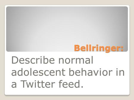 Bellringer: Describe normal adolescent behavior in a Twitter feed.