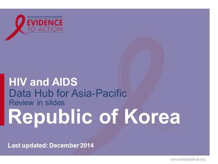 Www.aidsdatahub.org HIV and AIDS Data Hub for Asia-Pacific Review in slides Republic of Korea Last updated: December 2014.