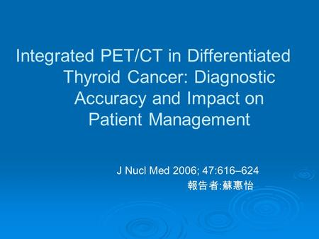 Integrated PET/CT in Differentiated Thyroid Cancer: Diagnostic Accuracy and Impact on Patient Management J Nucl Med 2006; 47:616–624 報告者 : 蘇惠怡.