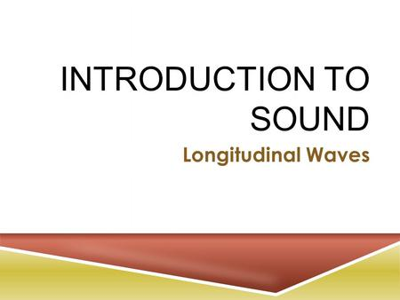 INTRODUCTION TO SOUND Longitudinal Waves. S OUND W AVES  A sound wave is a travelling disturbance of compressions —  regions in which air pressure rises.