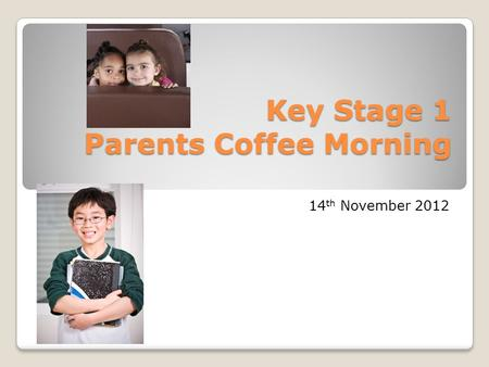 Key Stage 1 Parents Coffee Morning 14 th November 2012.