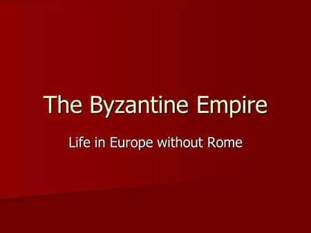 The Byzantine Empire Life in Europe without Rome.