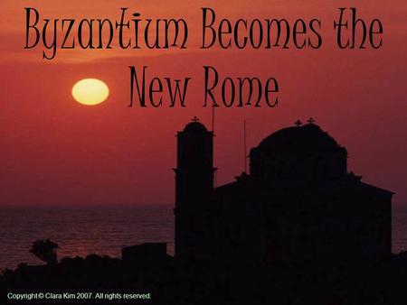 Byzantium Becomes the New Rome Copyright © Clara Kim 2007. All rights reserved.
