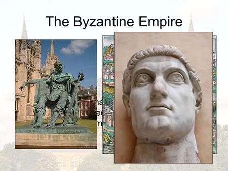 The Byzantine Empire Constantinople: capital city of Byzantine Empire; ancient Byzantium; modern Istanbul Constantine: Roman Emperor who moved capital.