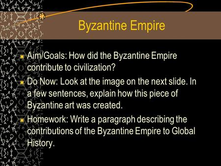 Byzantine Empire Aim/Goals: How did the Byzantine Empire contribute to civilization? Do Now: Look at the image on the next slide. In a few sentences, explain.