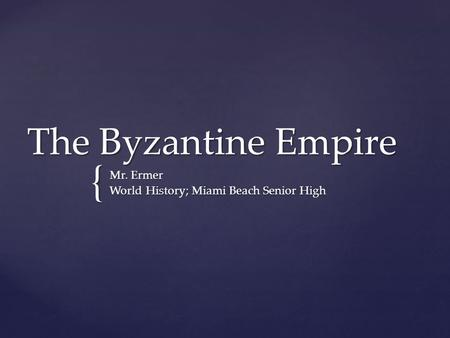 { The Byzantine Empire Mr. Ermer World History; Miami Beach Senior High.