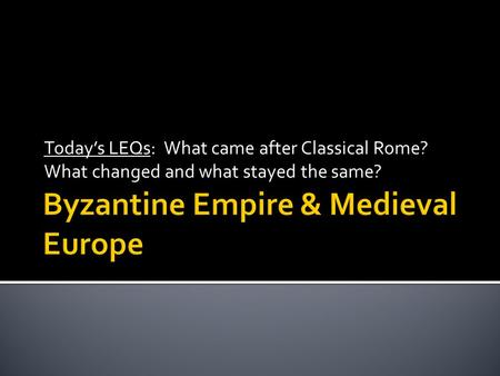 Today's LEQs: What came after Classical Rome? What changed and what stayed the same?