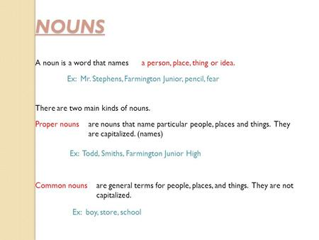 NOUNS A noun is a word that namesa person, place, thing or idea. Ex: Mr. Stephens, Farmington Junior, pencil, fear There are two main kinds of nouns. are.