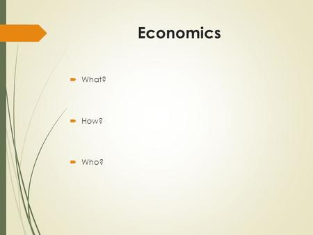 Economics  What?  How?  Who?. Economic System:  A particular set of social institutions which deals with the production, distribution and consumption.
