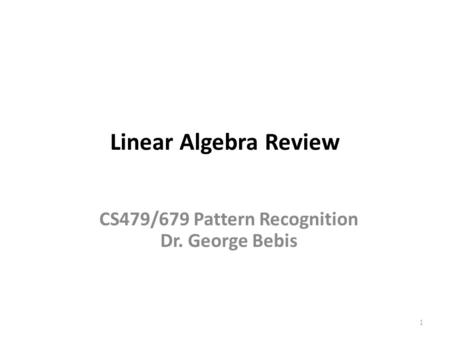 Linear Algebra Review 1 CS479/679 Pattern Recognition Dr. George Bebis.