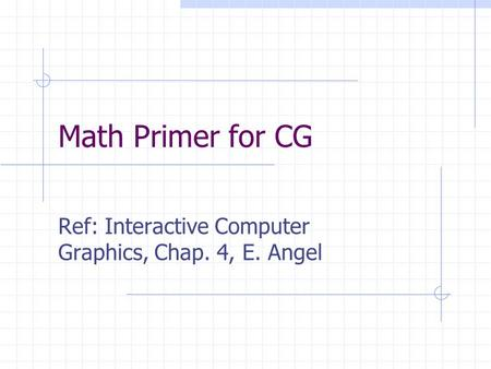 Math Primer for CG Ref: Interactive Computer Graphics, Chap. 4, E. Angel.