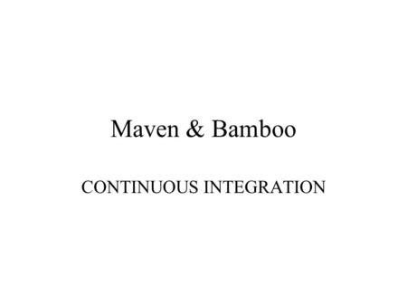 Maven & Bamboo CONTINUOUS INTEGRATION. QA in a large organization In a large organization that manages over 100 applications and over 20 developers, implementing.