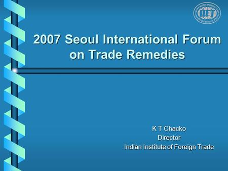 2007 Seoul International Forum on Trade Remedies K T Chacko Director Indian Institute of Foreign Trade.