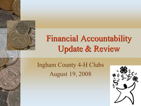 Financial Accountability Update & Review Ingham County 4-H Clubs August 19, 2008.