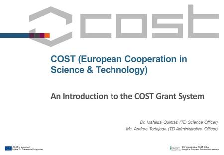 COST (European Cooperation in Science & Technology) An Introduction to the COST Grant System Dr. Mafalda Quintas (TD Science Officer) Ms. Andrea Tortajada.