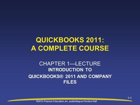 ©2012 Pearson Education, Inc. publishing as Prentice Hall 1-1 QUICKBOOKS 2011: A COMPLETE COURSE CHAPTER 1—LECTURE INTRODUCTION TO QUICKBOOKS® 2011 AND.