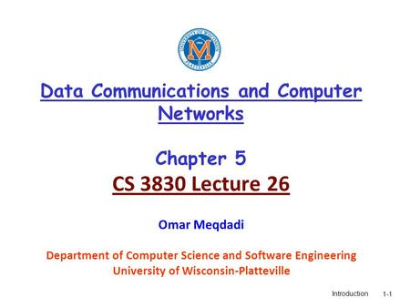 Introduction1-1 Data Communications and Computer Networks Chapter 5 CS 3830 Lecture 26 Omar Meqdadi Department of Computer Science and Software Engineering.