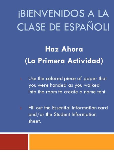 ¡BIENVENIDOS A LA CLASE DE ESPAÑOL! Haz Ahora (La Primera Actividad) 1. Use the colored piece of paper that you were handed as you walked into the room.