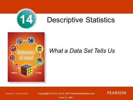 Section 1.1, Slide 1 Copyright © 2014, 2010, 2007 Pearson Education, Inc. Section 14.1, Slide 1 14 Descriptive Statistics What a Data Set Tells Us.