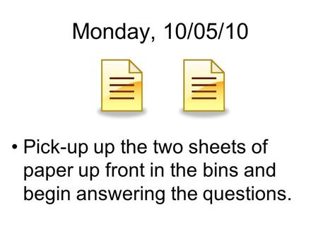 Monday, 10/05/10 Pick-up up the two sheets of paper up front in the bins and begin answering the questions.