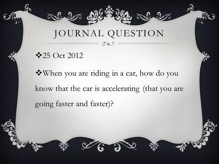 JOURNAL QUESTION  25 Oct 2012  When you are riding in a car, how do you know that the car is accelerating (that you are going faster and faster)?