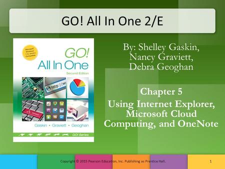 GO! All In One 2/E By: Shelley Gaskin, Nancy Graviett, Debra Geoghan Chapter 5 Using Internet Explorer, Microsoft Cloud Computing, and OneNote Copyright.