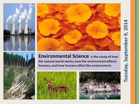 Environmental Science is the study of how the natural world works, how the environment affects humans, and how humans affect the environment. Tuesday,