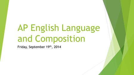 AP English Language and Composition Friday, September 19 th, 2014.