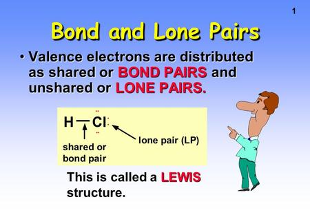 1 Bond and Lone Pairs Valence electrons are distributed as shared or BOND PAIRS and unshared or LONE PAIRS.Valence electrons are distributed as shared.