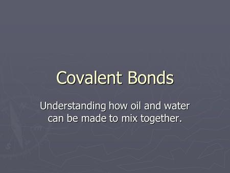 Covalent Bonds Understanding how oil and water can be made to mix together.