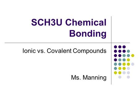 SCH3U Chemical Bonding Ionic vs. Covalent Compounds Ms. Manning.